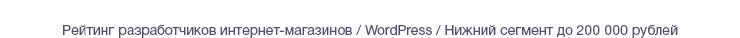 Рейтинг разработчиков интернет-магазинов / WordPress / Нижний сегмент до 200 000 рублей